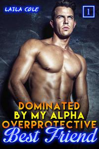 Dominated By My Alpha, Overprotective Best Friend - Book 1