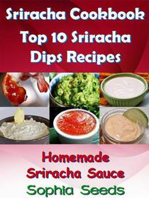 Sriracha Cookbook: Top 10 Sriracha Dips with Homemade Sriracha Sauce
