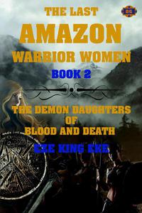 The Last Amazon Warrior Women: The Demon Daughters of Blood and Death