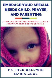 Embrace Your Special Needs Child,  Prayer, and Parenting: Find the Faith and Courage to Be a  Great Parent for Your Child