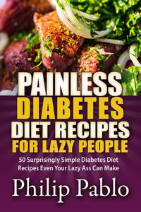 Painless Diabetes Diet Recipes For Lazy People: 50 Surprisingly Simple Diabetes Diet Recipes Even Your Lazy Ass Can Make
