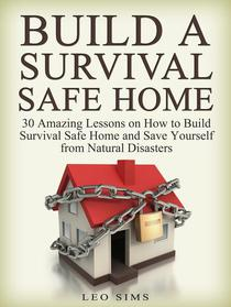 Build a Survival Safe Home: 30 Amazing Lessons on How to Build Survival Safe Home and Save Yourself from Natural Disasters