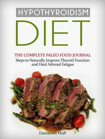 Hypothyroidism Diet: The Complete Paleo Food Journal. Steps to Naturally Improve Thyroid Function and Heal Adrenal Fatigue