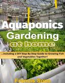 Aquaponic Gardening At Home: Including A DIY Step By Step Guide to Raising Vegetables And Fish Together!