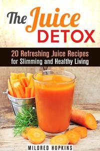 The Juice Detox: 20 Refreshing Juice Recipes for Slimming and Healthy Living