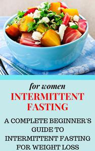 Intermittent Fasting for Women: A Complete Beginner's Guide to Intermittent Fasting for Weight Loss
