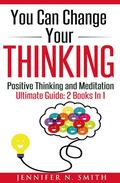You Can Change Your Thinking: Changing Your Life Through Positive Thinking, Meditation For Beginners