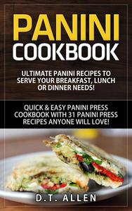 Panini Cookbook: Ultimate Panini Recipes to Serve Your Breakfast, Lunch or Dinner Needs! Quick & Easy Panini Press Cookbook with 31 Panini Press Recipes Anyone Will Love!