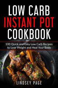 Low Carb Instant Pot Cookbook: 100 Quick and Easy Low Carb Recipes to Lose Weight and Heal Your Body