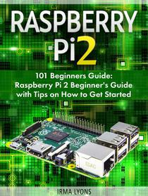 Raspberry Pi 2: 101 Beginners Guide: Raspberry Pi 2 Beginner's Guide with Tips on How to Get Started