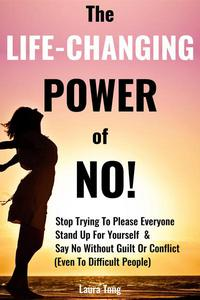 The Life-Changing Power of NO!: How To Stop Trying To Please Everyone, Start Standing Up For Yourself, And Say No Without Guilt Or Conflict (Even To Difficult People)