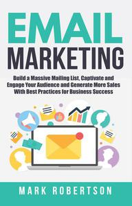 Email Marketing: Build a Massive Mailing List, Captivate and Engage Your Audience and Generate More Sales With Best Practices for Business Success