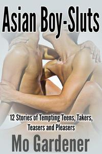 Asian Boy-Sluts: 12 Stories of Tempting Teens, Takers, Teasers and Pleasers