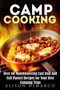 Camp Cooking: Over 60 Mouthwatering Cast Iron and Foil Packet Recipes for Your Best Camping Trips