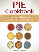Pie Cookbook: 25 Fantastic Recipes for Delicious Homemade Pie
