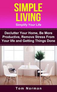 Simple Living: Simplify Your Life: De-clutter Your Home, Be More Productive, Remove Stress From Your Life and Getting Things Done