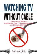 Watching TV Without Cable: Cord Cutters Guide To Over-The-Air Free TV, Free Internet TV And Streaming Devices