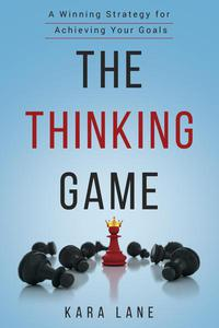 The Thinking Game: A Winning Strategy for Achieving Your Goals