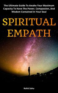 Spiritual Empath: The Ultimate Guide To Awake Your Maximum Capacity And Have That Power, Compassion, And Wisdom Contained In Your Soul