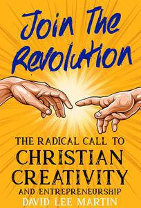 Join the Revolution - A Radical Call to Christian Creativity & Entrepreneurship