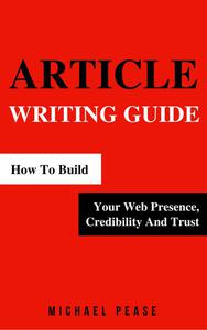 Article Writing Guide: How To Build Your Web Presence, Credibility And Trust