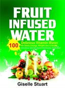 Fruit Infused Water:100 Delicious Vitamin  Water for Detox Cleanse, Weight Loss & Health (Liver Cleanse, Detox Diet,  Natural Herbal Remedies, Vitamin Water)