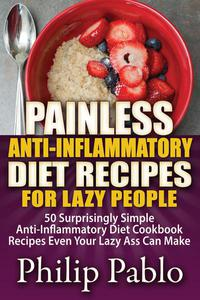 Painless Anti Inflammatory Diet Recipes For Lazy People: Surprisingly Simple Anti Inflammatory Diet Recipes Even Your Lazy Ass Can Cook