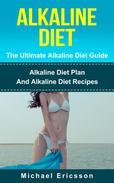 Alkaline Diet - The Ultimate Alkaline Diet Guide: Alkaline Diet Plan And Alkaline Diet Recipes
