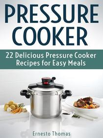 Pressure Cooker: 22 Delicious Pressure Cooker Recipes for Easy Meals