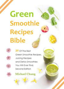 Green Smoothie Recipes Bible: 39 Of The Best Green Smoothie Recipes, Juicing Recipes and Detox Smoothies You Will Ever Find