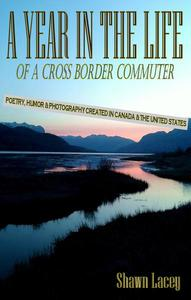 A Year in the Life of a Cross Border Commuter:  Poetry, Humor and Photography Created in Canada and the United States