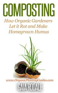 Composting: How Organic Gardeners Let it Rot and Make Homegrown Humus