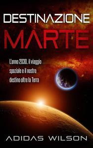 Destinazione Marte - L'anno 2030, il viaggio spaziale e il nostro destino oltre la Terra