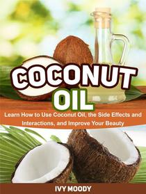 Coconut Oil: Learn How to Use Coconut Oil, the Side Effects and Interactions, and Improve Your Beauty