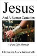 Jesus And A Roman Centurion: A Past Life Memoir