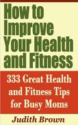 How to Improve Your Health and Fitness: 333 Great Health and Fitness Tips for Busy Moms