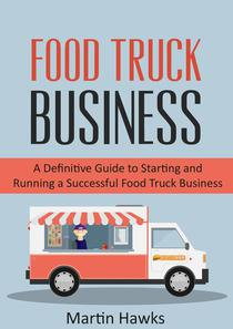 Food Truck Business: A Definitive Guide to Starting and Running a Successful Food Truck Business