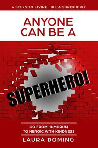 Anyone Can Be A Superhero: Go From Humdrum To Heroic With Kindness