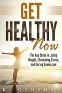 Get Healthy Now: The Key Steps in Losing Weight, Eliminating Stress, and Curing Depression