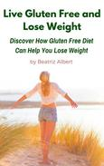 Live Gluten Free and Lose Weight: Discover How Gluten Free Diet Can Help You Lose Weight