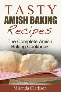 Tasty Amish Baking Recipes: The Complete Amish Baking Cookbook