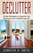 Declutter: Simple Strategies to Organize Your Home and Live a Clutter-Free Life