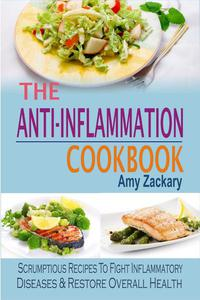 The Anti-Inflammation Cookbook: Scrumptious Recipes To Fight Inflammatory Diseases & Restore Overall Health