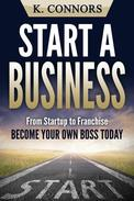 Start a Business: From Startup to Franchise - Become Your Own Boss Today