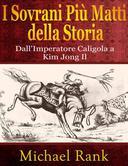 I Sovrani Più Matti della Storia: dall'Imperatore Caligola a Kim Jong Il
