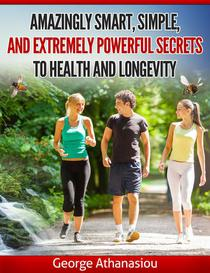 Amazingly Smart, Simple, and Extremely Powerful Secrets to Health and Longevity