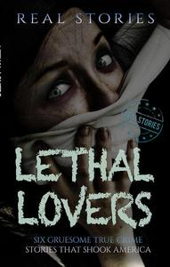Lethal Lovers: Six Gruesome True Crime Stories that Shook America