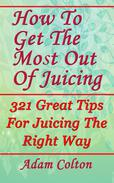 How To Get The Most Out Of Juicing: 321 Great Tips For Juicing The Right Way