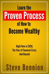 Learn the Proven Process of How to  Become Wealthy: Right Now in 2020, the Year of Financial Crisis, And Beyond
