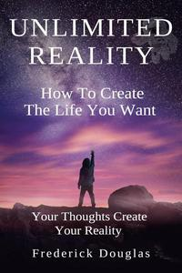 Unlimited Reality - How to Create the Life You Want - Your Thoughts Create Your Reality